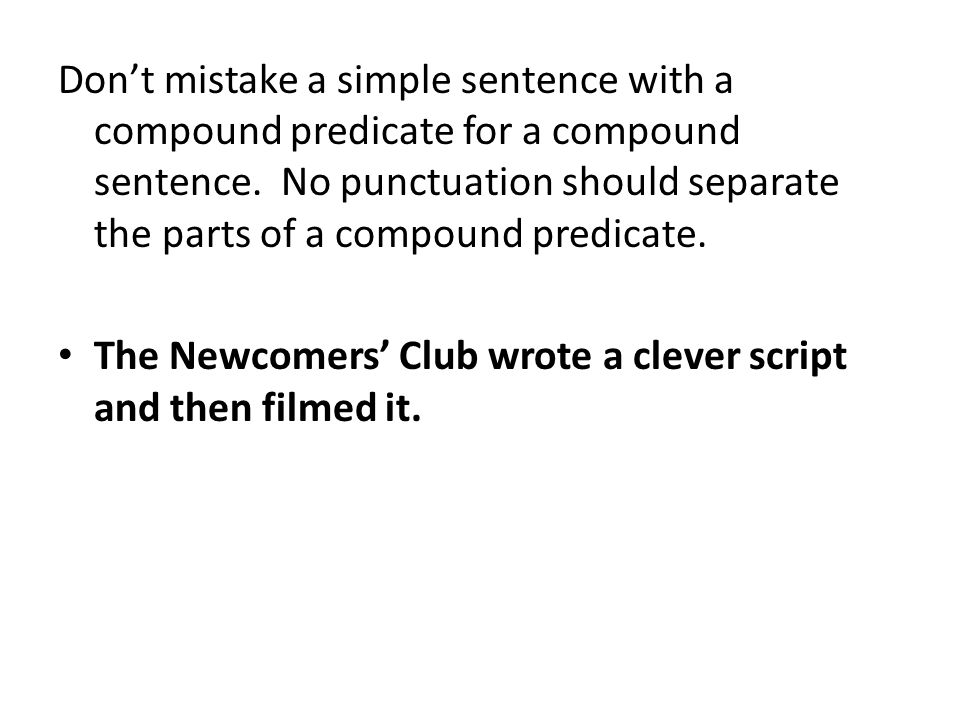 Don't mistake a simple sentence with a compound predicate for a compound sentence. No punctuation should separate the parts of a compound predicate.