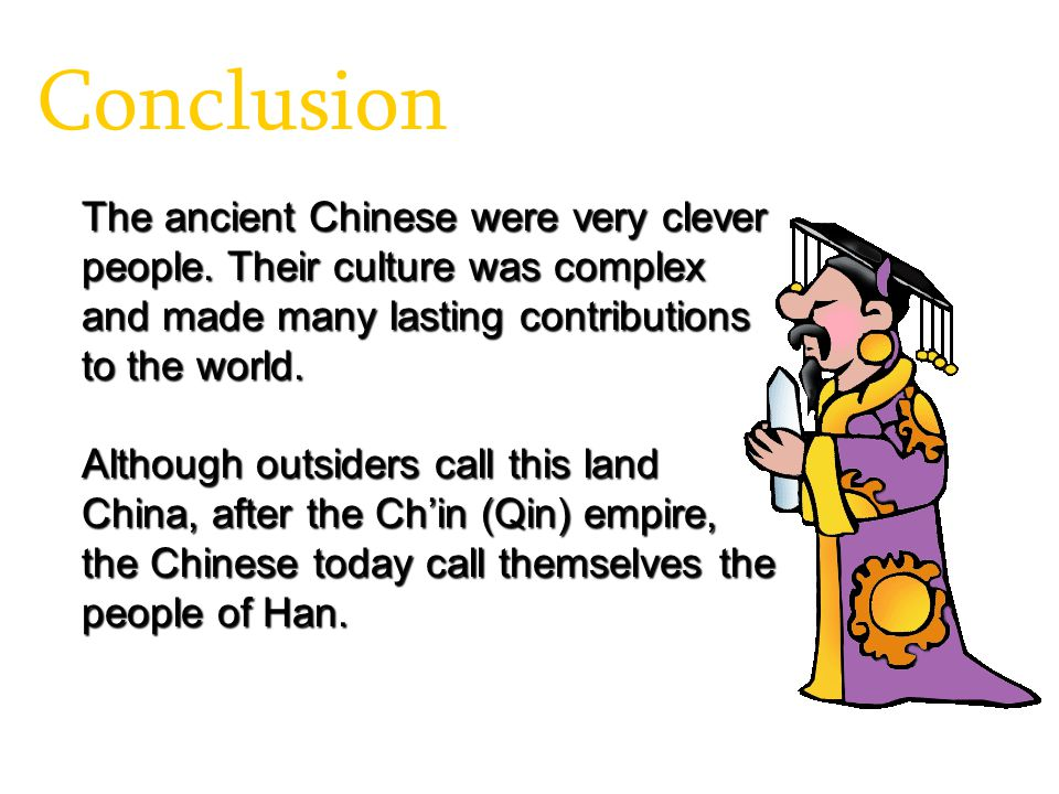 Conclusion The ancient Chinese were very clever people. Their culture was complex and made many lasting contributions to the world.