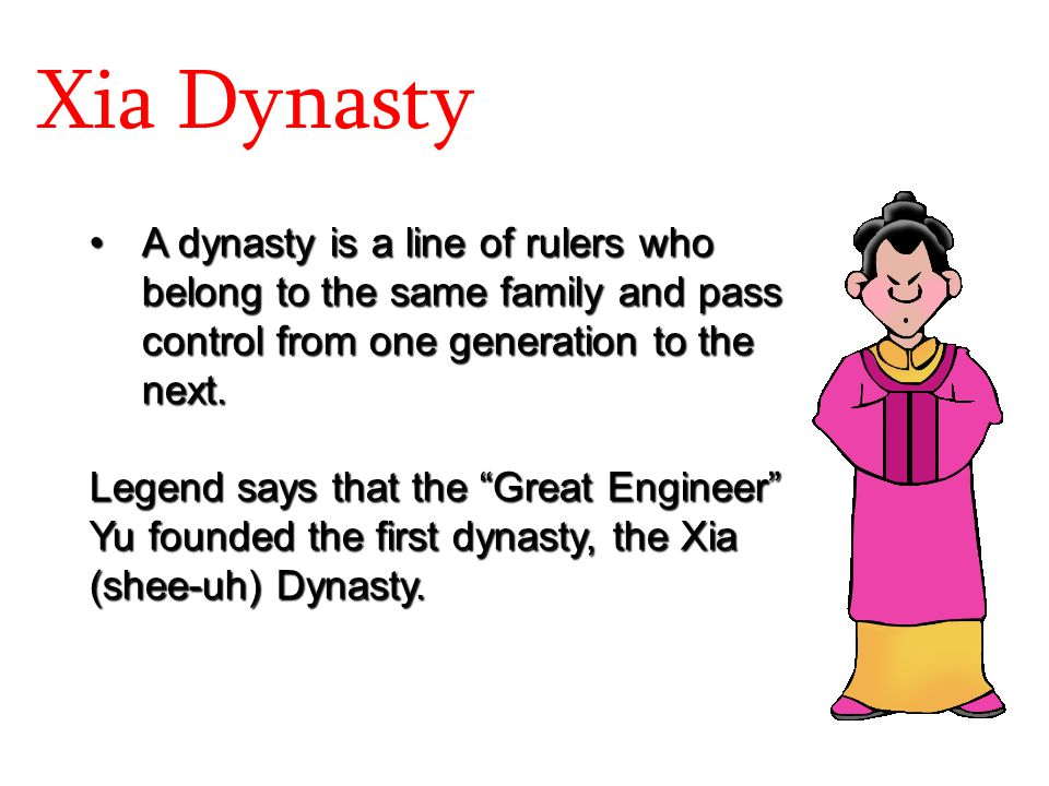 Xia Dynasty A dynasty is a line of rulers who belong to the same family and pass control from one generation to the next.