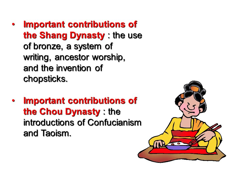 Important contributions of the Shang Dynasty : the use of bronze, a system of writing, ancestor worship, and the invention of chopsticks.