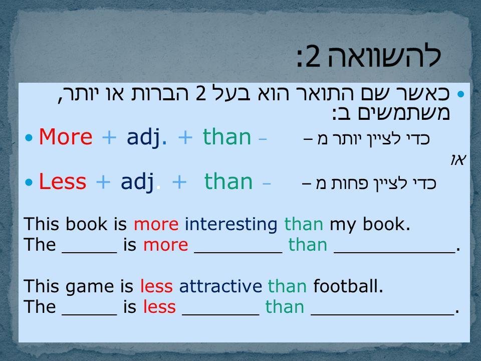 להשוואה 2: More + adj. + than – כדי לציין יותר מ –