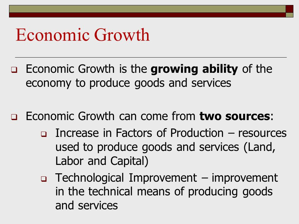 Economic Growth Economic Growth is the growing ability of the economy to produce goods and services.