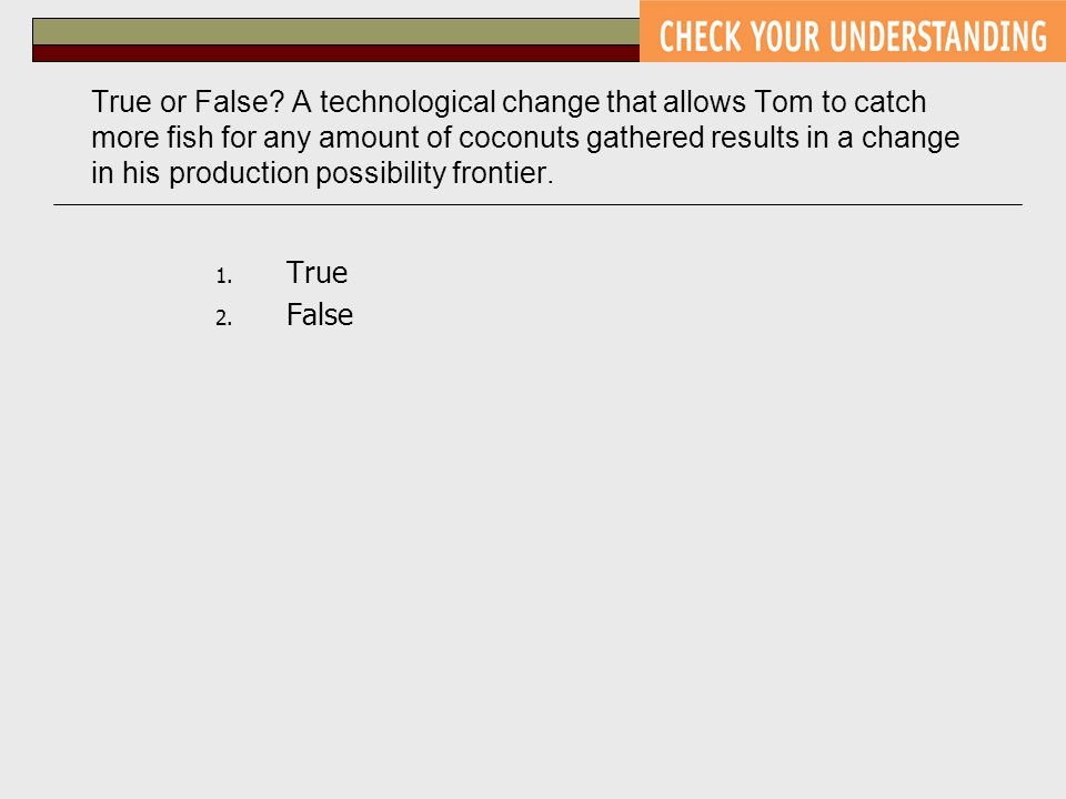 True or False A technological change that allows Tom to catch more fish for any amount of coconuts gathered results in a change in his production possibility frontier.