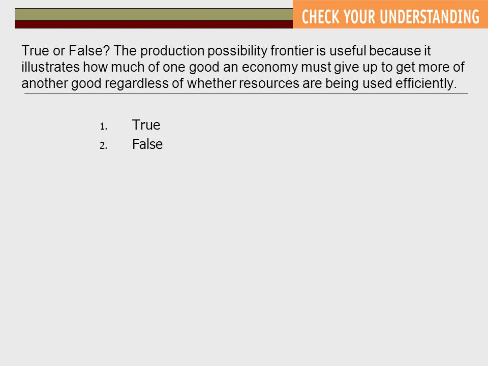 True or False The production possibility frontier is useful because it illustrates how much of one good an economy must give up to get more of another good regardless of whether resources are being used efficiently.