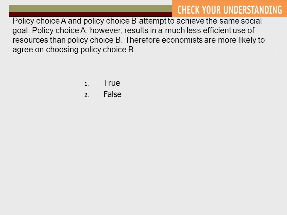 Policy choice A and policy choice B attempt to achieve the same social goal. Policy choice A, however, results in a much less efficient use of resources than policy choice B. Therefore economists are more likely to agree on choosing policy choice B.