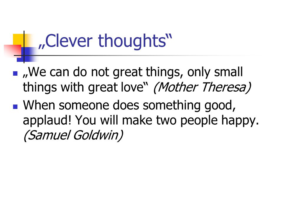 """Clever thoughts ""We can do not great things, only small things with great love (Mother Theresa)"