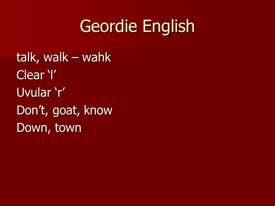 Geordie English talk, walk – wahk Clear 'l' Uvular 'r'