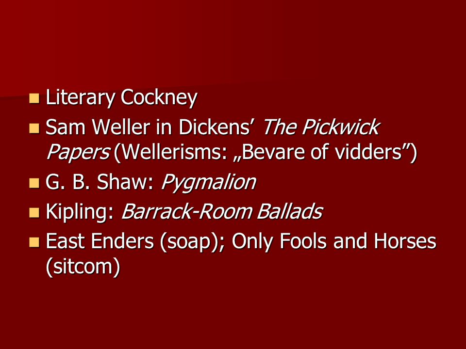"Literary Cockney Sam Weller in Dickens' The Pickwick Papers (Wellerisms: ""Bevare of vidders ) G. B. Shaw: Pygmalion."