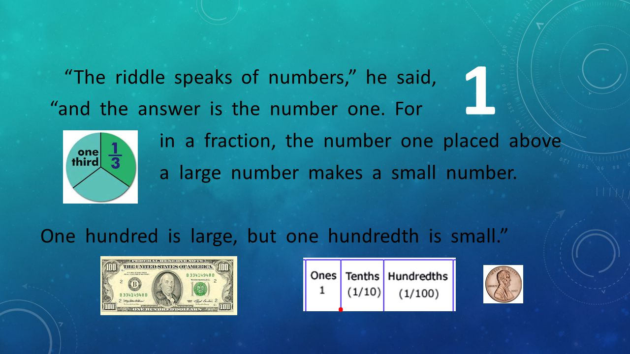 The riddle speaks of numbers, he said, and the answer is the number one. For in a fraction, the number one placed above a large number makes a small number. One hundred is large, but one hundredth is small.