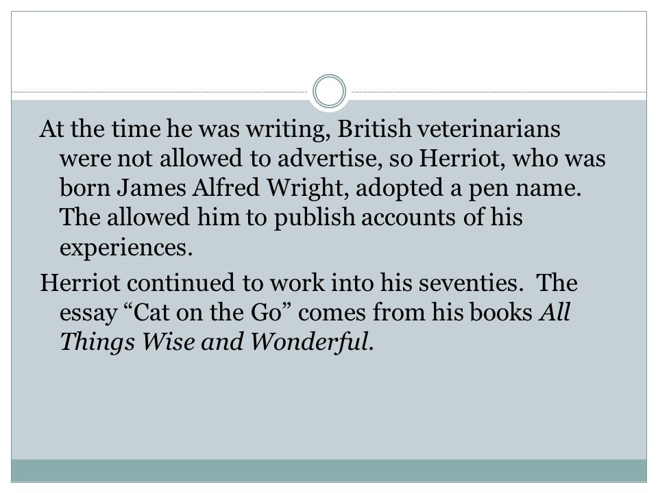 At the time he was writing, British veterinarians were not allowed to advertise, so Herriot, who was born James Alfred Wright, adopted a pen name.