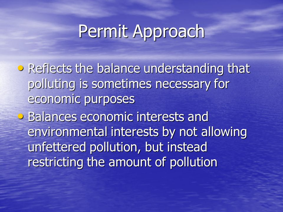 Permit Approach Reflects the balance understanding that polluting is sometimes necessary for economic purposes.