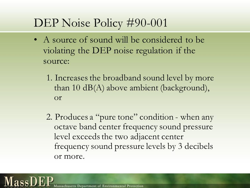 DEP Noise Policy #90-001 A source of sound will be considered to be violating the DEP noise regulation if the source: