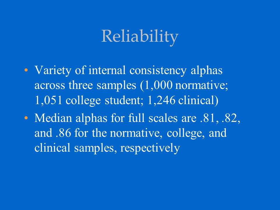 Reliability Variety of internal consistency alphas across three samples (1,000 normative; 1,051 college student; 1,246 clinical)