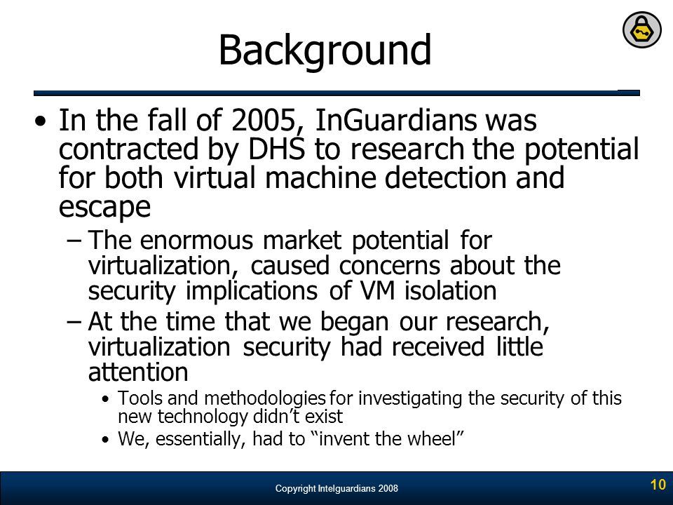 Background In the fall of 2005, InGuardians was contracted by DHS to research the potential for both virtual machine detection and escape.