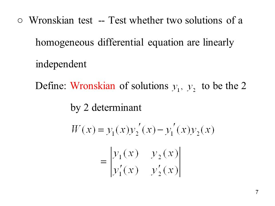 ○ Wronskian test -- Test whether two solutions of a homogeneous differential equation are linearly independent Define: Wronskian of solutions to be the 2 by 2 determinant