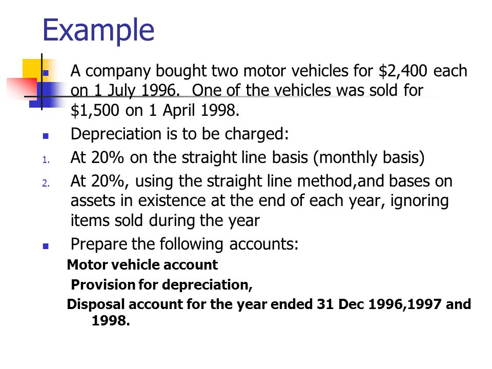 Example A company bought two motor vehicles for $2,400 each on 1 July 1996. One of the vehicles was sold for $1,500 on 1 April 1998.