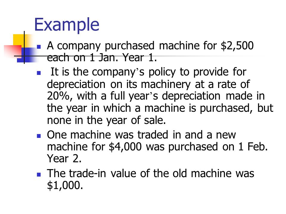 Example A company purchased machine for $2,500 each on 1 Jan. Year 1.