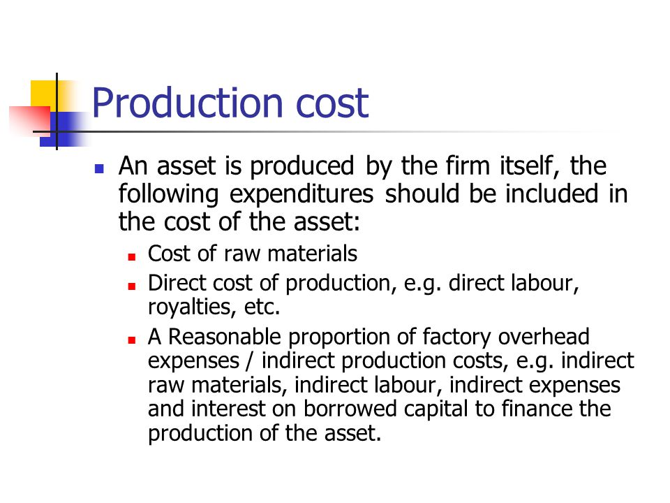 Production cost An asset is produced by the firm itself, the following expenditures should be included in the cost of the asset: