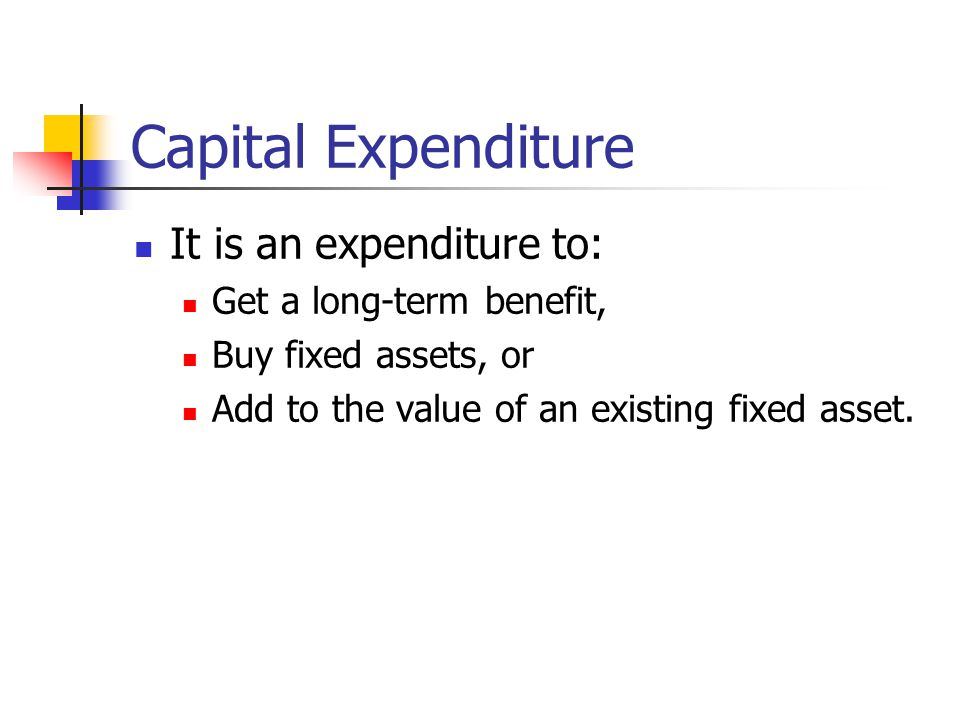 Capital Expenditure It is an expenditure to: Get a long-term benefit,