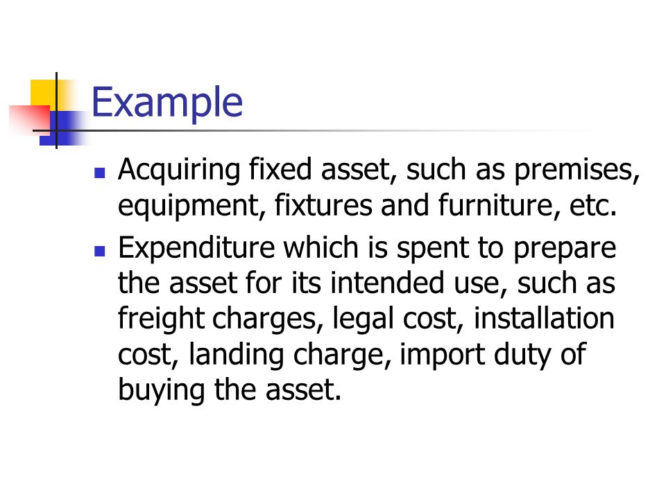 Example Acquiring fixed asset, such as premises, equipment, fixtures and furniture, etc.