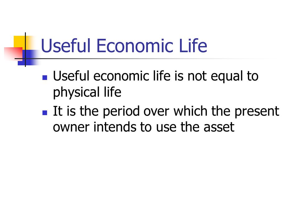 Useful Economic Life Useful economic life is not equal to physical life.