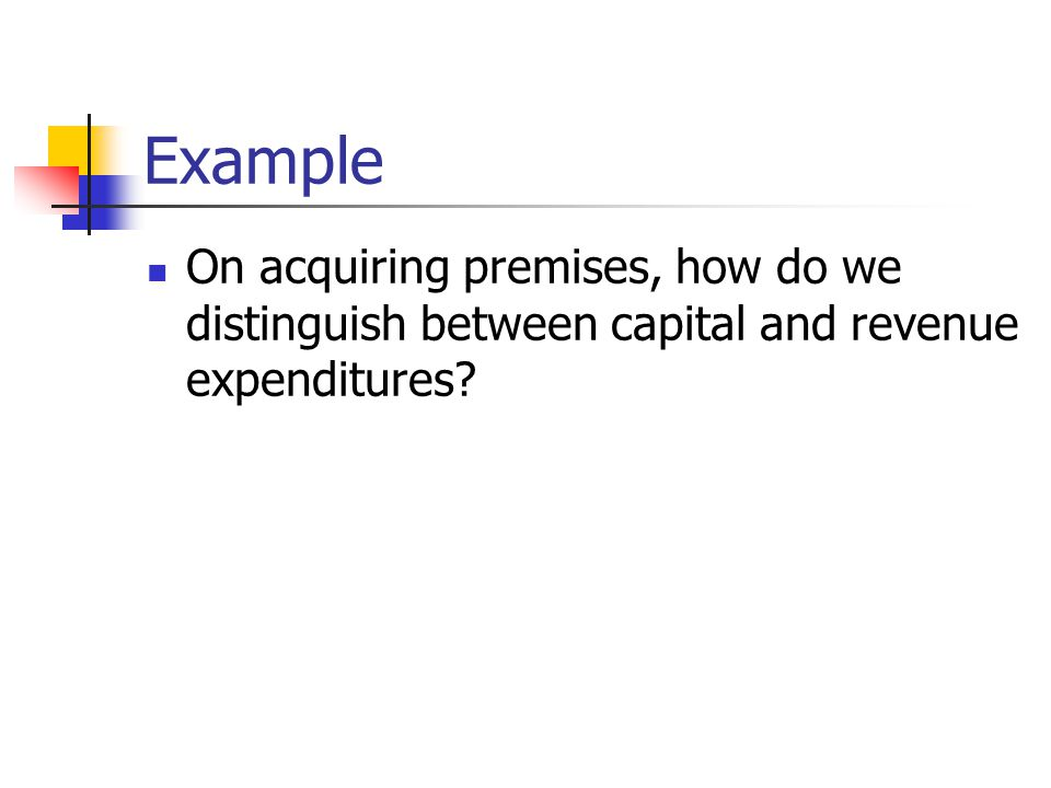 Example On acquiring premises, how do we distinguish between capital and revenue expenditures