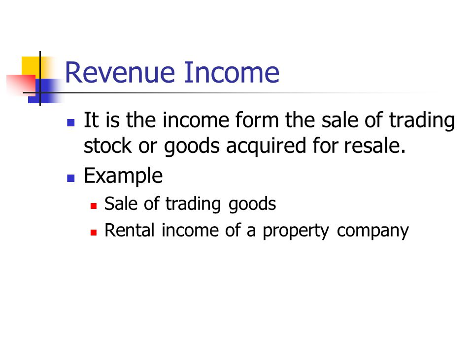 Revenue Income It is the income form the sale of trading stock or goods acquired for resale. Example.