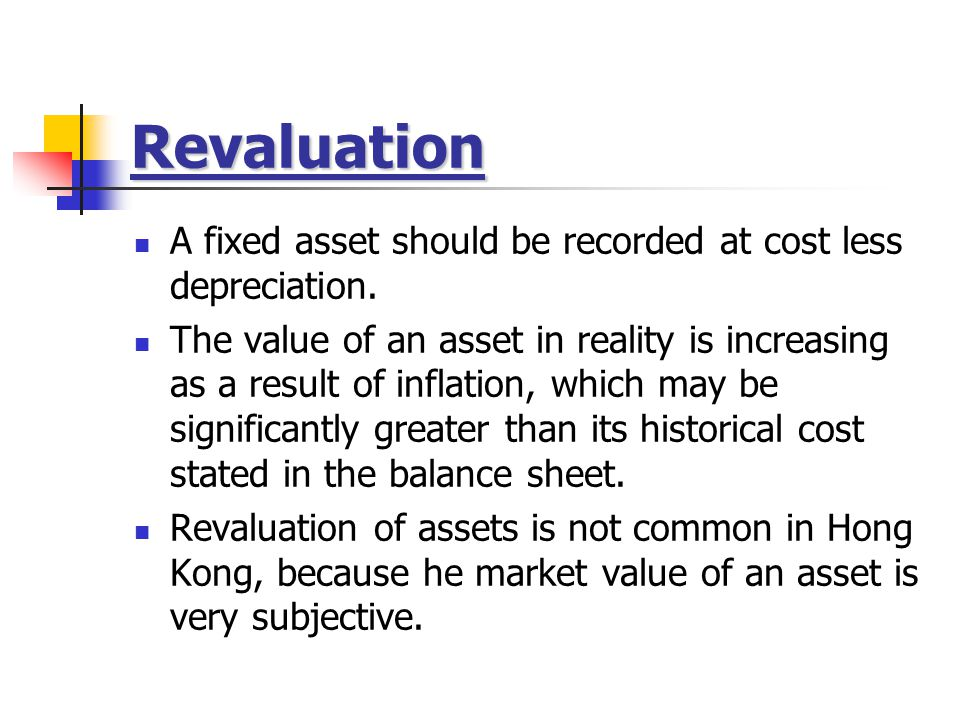 Revaluation A fixed asset should be recorded at cost less depreciation.