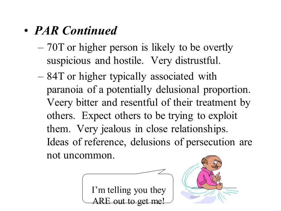PAR Continued 70T or higher person is likely to be overtly suspicious and hostile. Very distrustful.