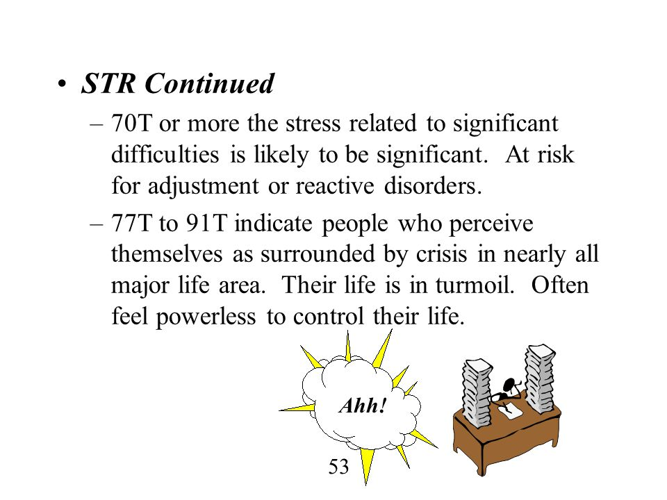 STR Continued 70T or more the stress related to significant difficulties is likely to be significant. At risk for adjustment or reactive disorders.