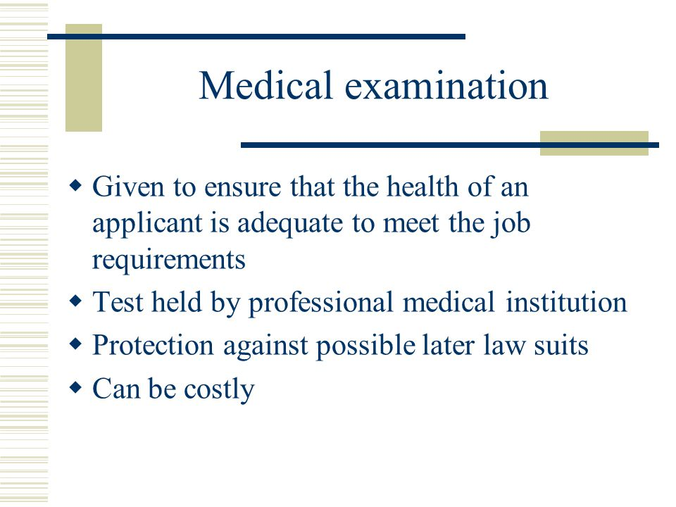 Medical examination Given to ensure that the health of an applicant is adequate to meet the job requirements.