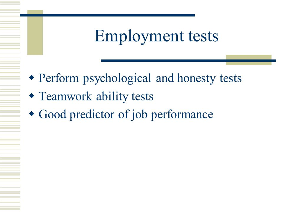 Employment tests Perform psychological and honesty tests