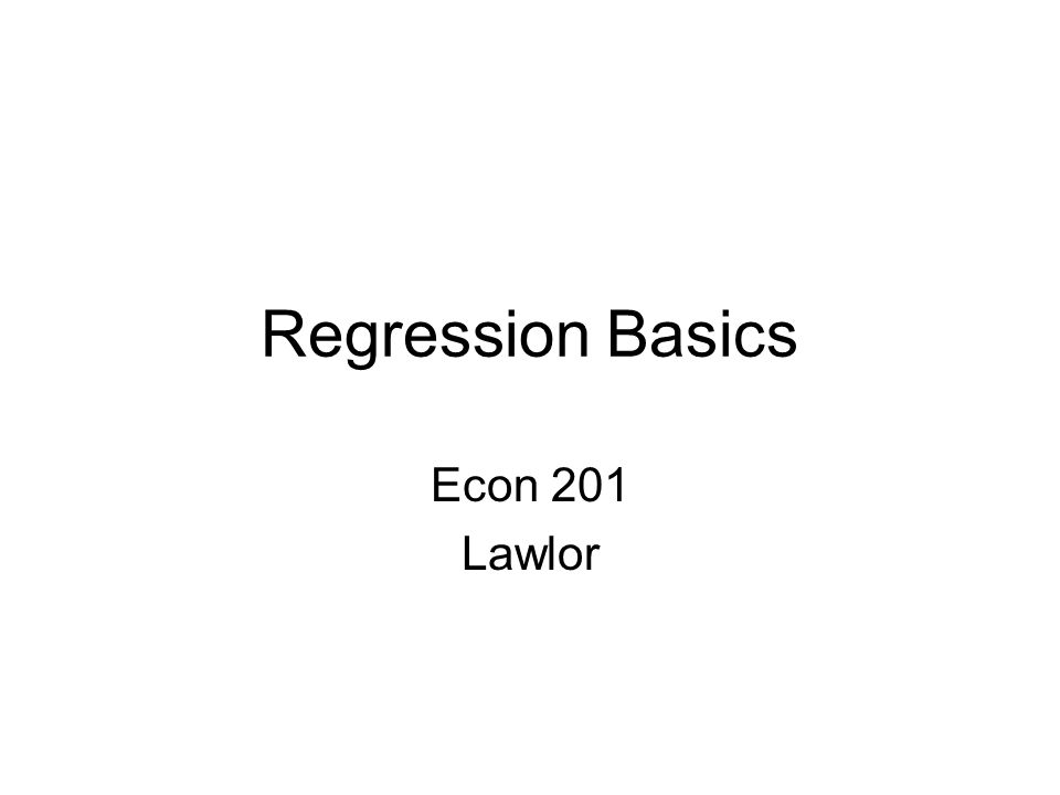 Regression Basics Econ 201 Lawlor