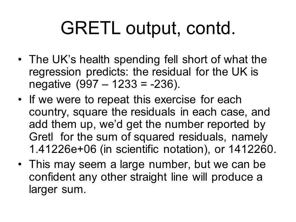 GRETL output, contd. The UK's health spending fell short of what the regression predicts: the residual for the UK is negative (997 – 1233 = -236).