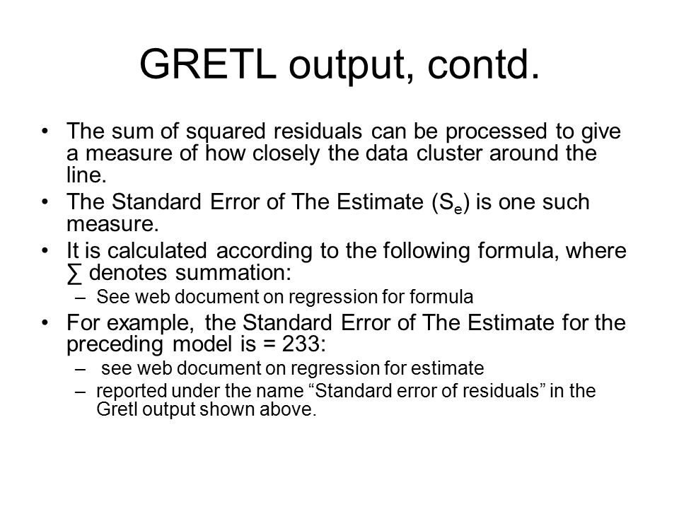GRETL output, contd. The sum of squared residuals can be processed to give a measure of how closely the data cluster around the line.