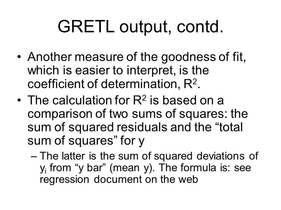GRETL output, contd. Another measure of the goodness of fit, which is easier to interpret, is the coefficient of determination, R2.