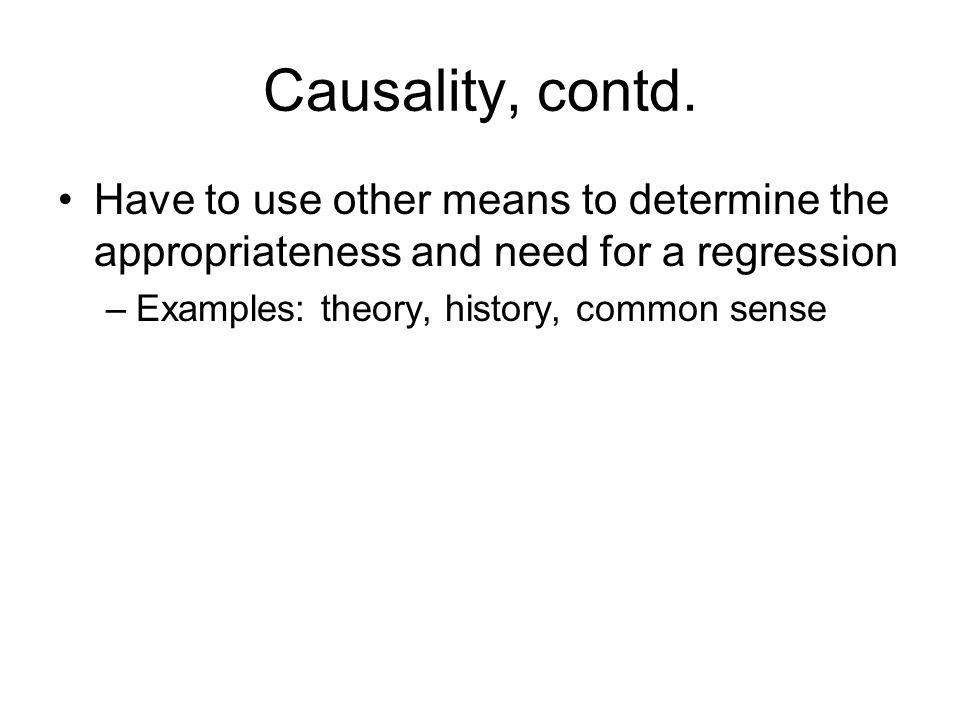 Causality, contd. Have to use other means to determine the appropriateness and need for a regression.