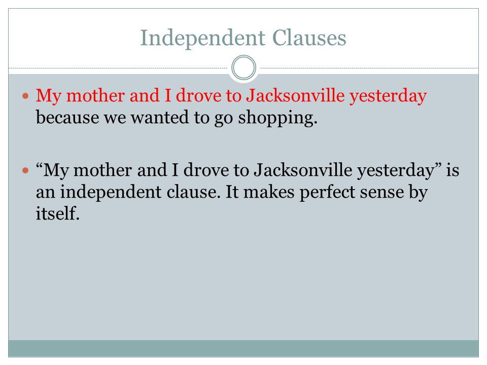 Independent Clauses My mother and I drove to Jacksonville yesterday because we wanted to go shopping.