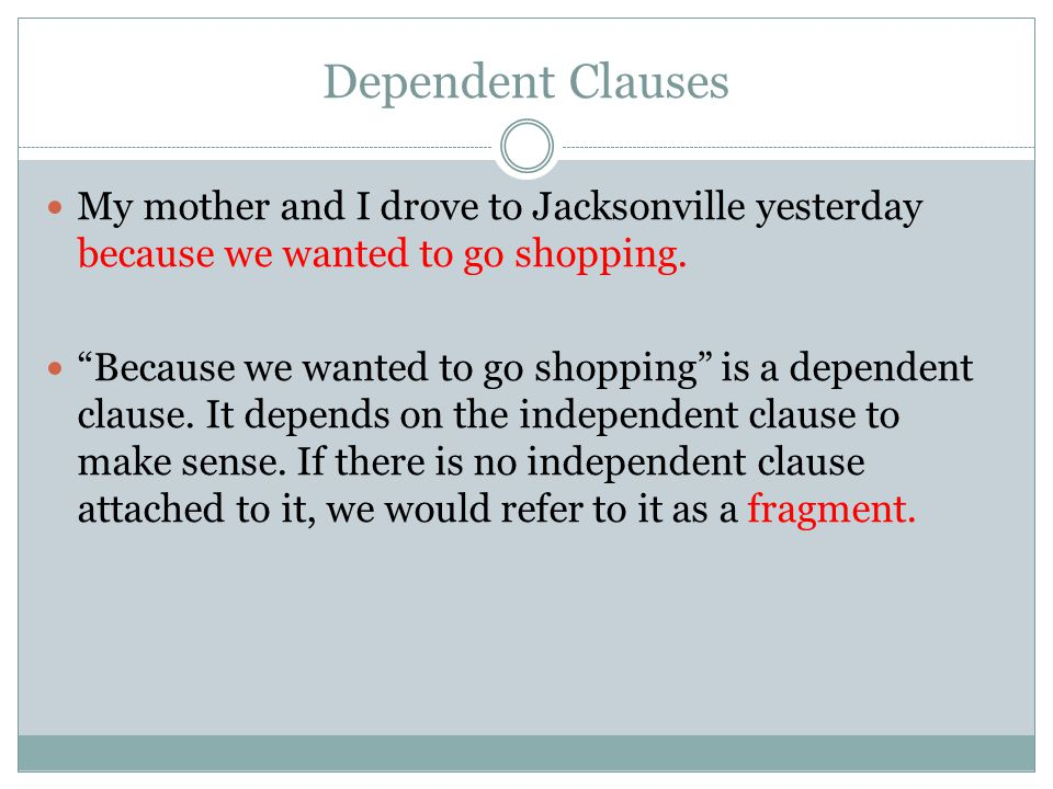 Dependent Clauses My mother and I drove to Jacksonville yesterday because we wanted to go shopping.