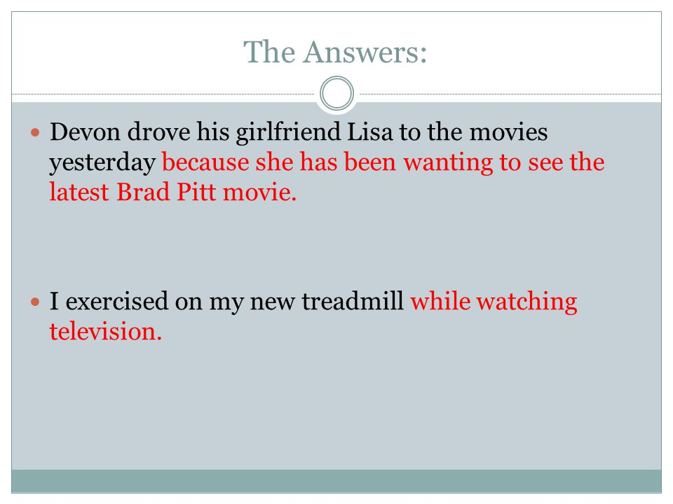 The Answers: Devon drove his girlfriend Lisa to the movies yesterday because she has been wanting to see the latest Brad Pitt movie.