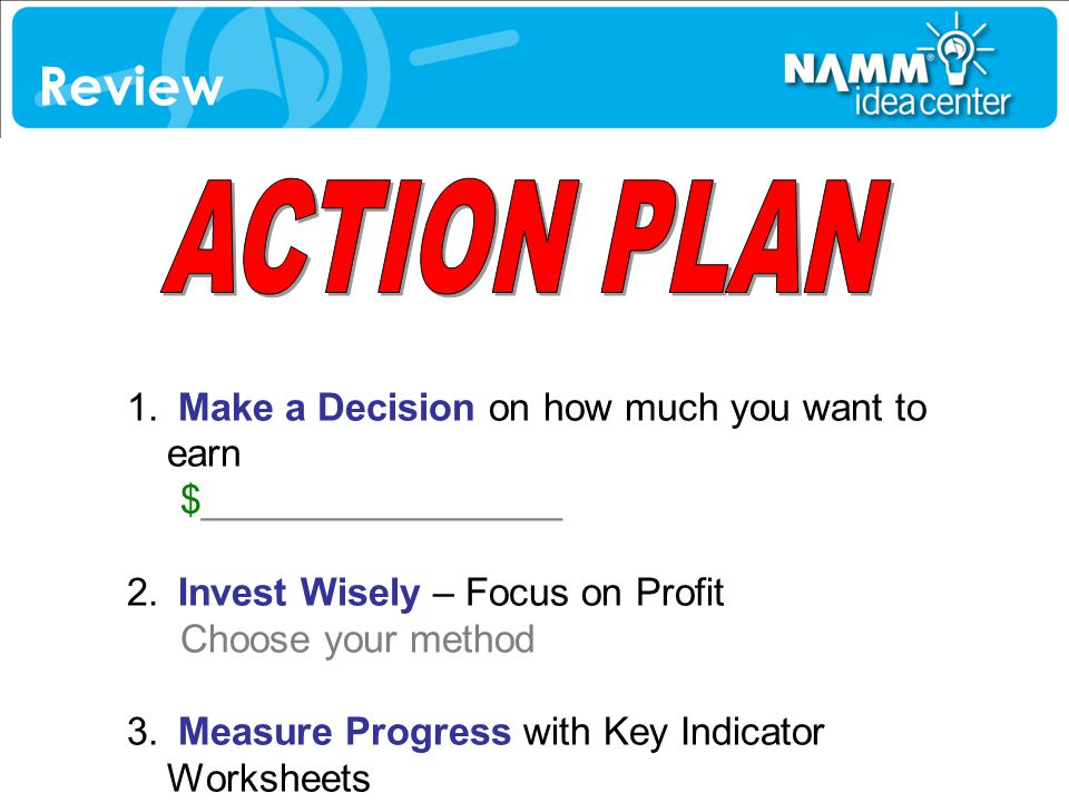 Review ACTION PLAN. Make a Decision on how much you want to earn $_________________. Invest Wisely – Focus on Profit Choose your method.