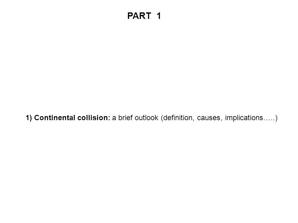 PART 1 1) Continental collision: a brief outlook (definition, causes, implications…..)