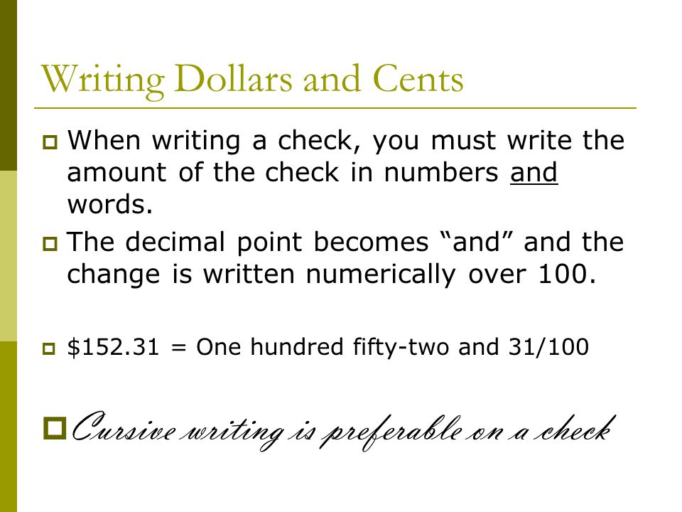 writing cents on a check The first time writing a check can be a little overwhelming don't worry, it's all really simple once it's all laid out for you here are steps on how to correctly write a check, so the payment is effective and it can't be altered in case it ends up in the wrong hands.