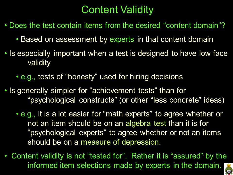 Content Validity Does the test contain items from the desired content domain Based on assessment by experts in that content domain.
