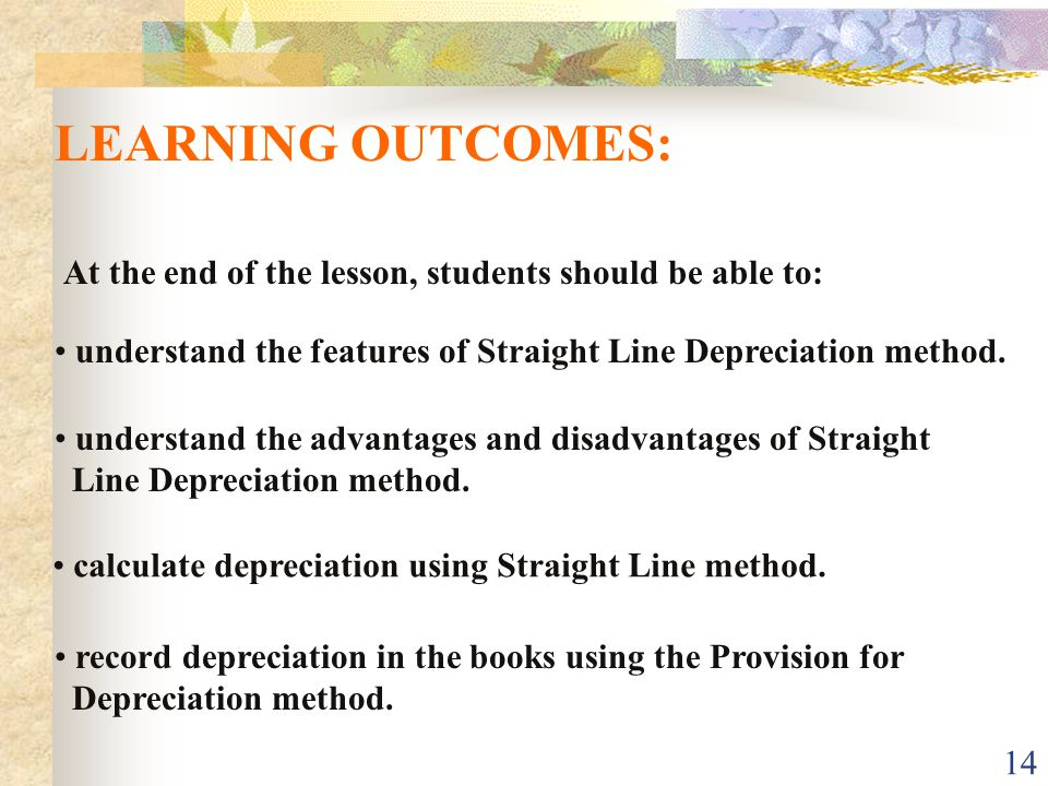 LEARNING OUTCOMES: At the end of the lesson, students should be able to: understand the features of Straight Line Depreciation method.