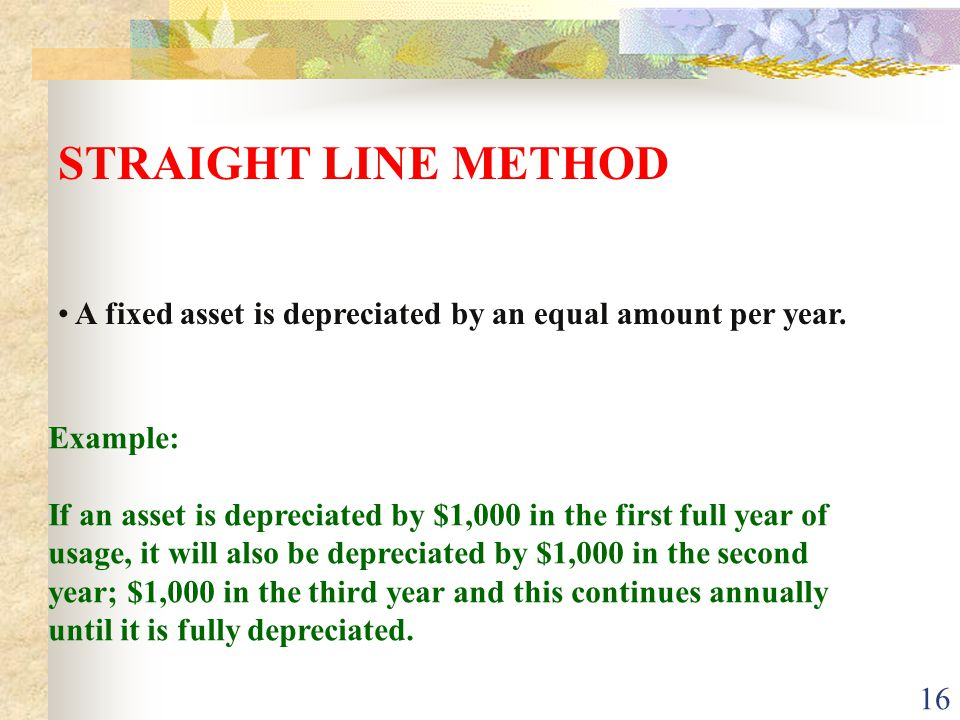 STRAIGHT LINE METHOD A fixed asset is depreciated by an equal amount per year. Example: