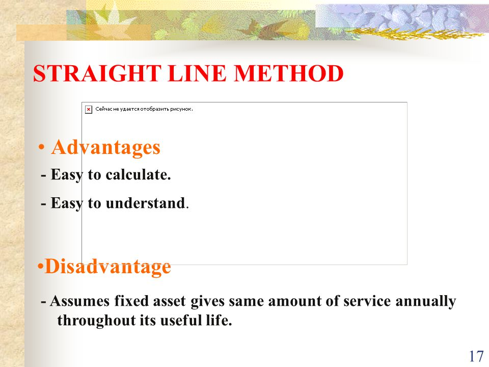 STRAIGHT LINE METHOD Advantages Disadvantage - Easy to calculate.
