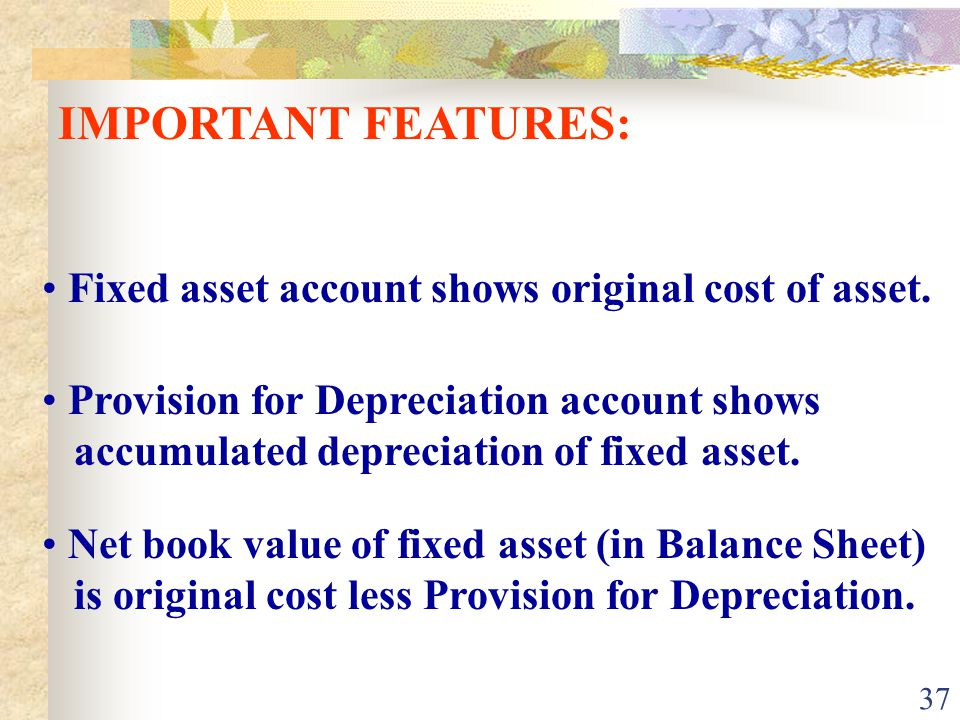 IMPORTANT FEATURES: Fixed asset account shows original cost of asset.