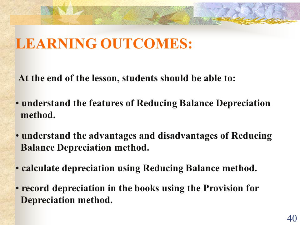 LEARNING OUTCOMES: At the end of the lesson, students should be able to: understand the features of Reducing Balance Depreciation.