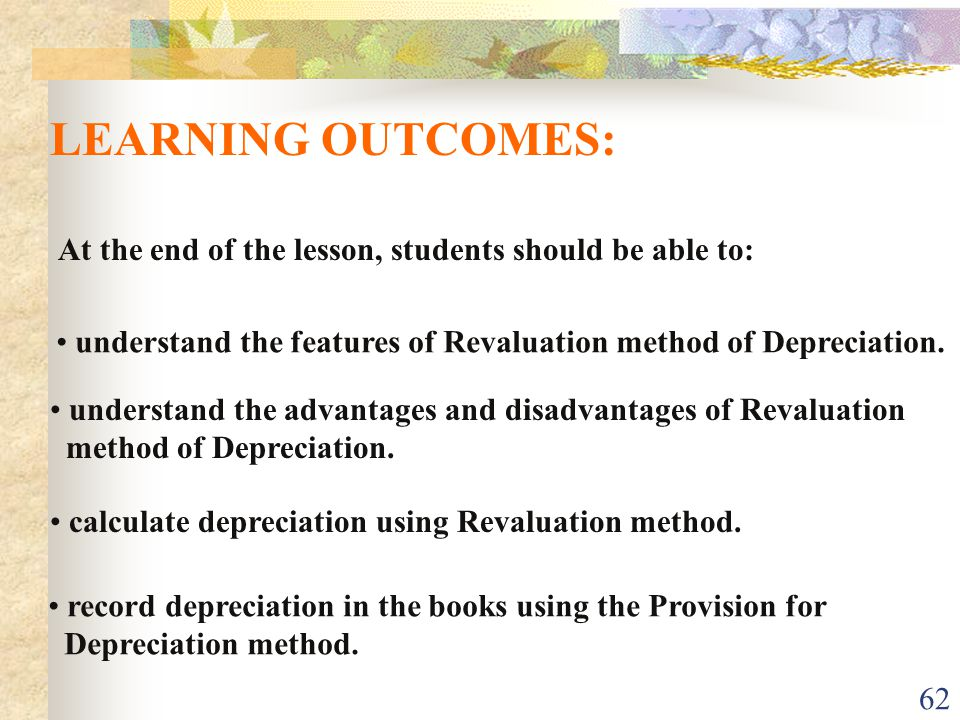 LEARNING OUTCOMES: At the end of the lesson, students should be able to: understand the features of Revaluation method of Depreciation.